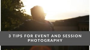 3 Tips For Event and Session Photography